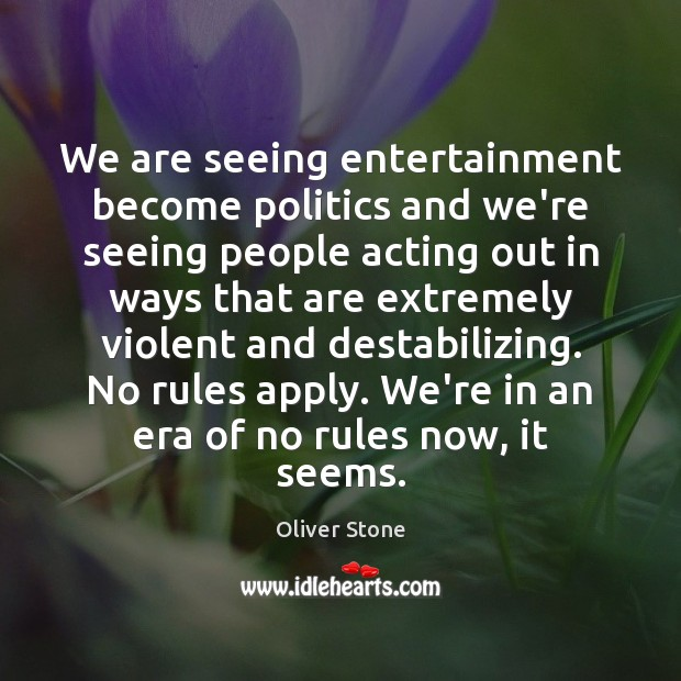 We are seeing entertainment become politics and we're seeing people acting out Oliver Stone Picture Quote