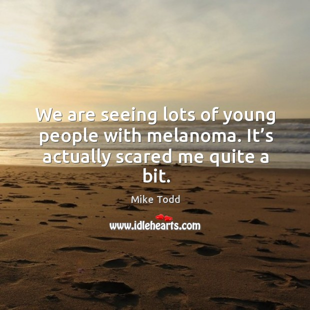 We are seeing lots of young people with melanoma. It's actually scared me quite a bit. Mike Todd Picture Quote