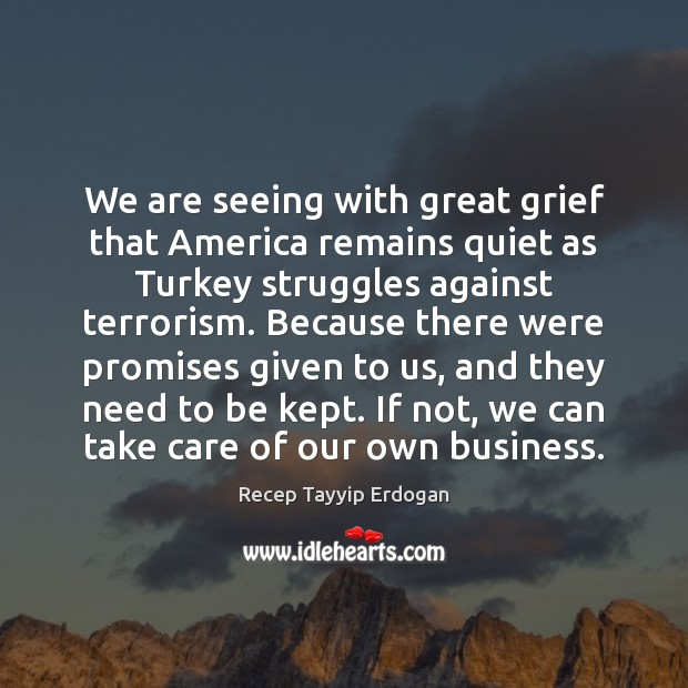 We are seeing with great grief that America remains quiet as Turkey Recep Tayyip Erdogan Picture Quote