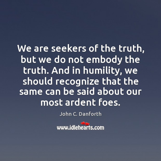 We are seekers of the truth, but we do not embody the Humility Quotes Image