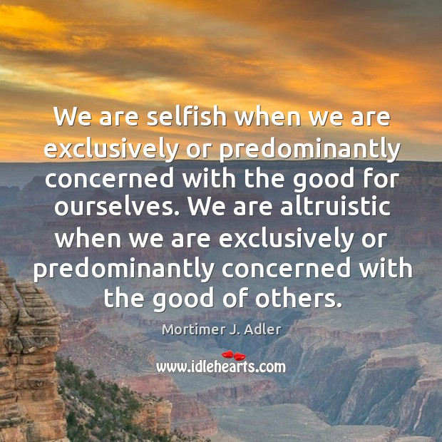 Image, We are selfish when we are exclusively or predominantly concerned with the good for ourselves.