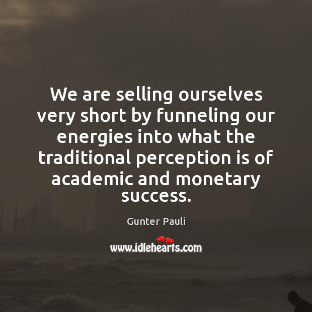 We are selling ourselves very short by funneling our energies into what Perception Quotes Image
