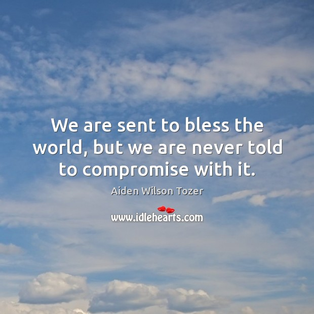 We are sent to bless the world, but we are never told to compromise with it. Image