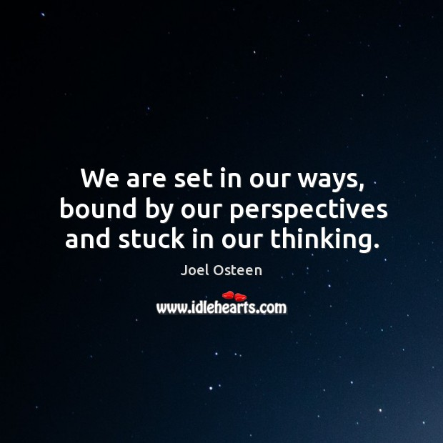 We are set in our ways, bound by our perspectives and stuck in our thinking. Image
