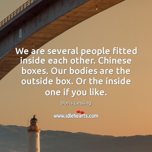 We are several people fitted inside each other. Chinese boxes. Our bodies Doris Lessing Picture Quote