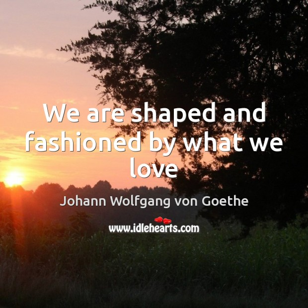 We are shaped and fashioned by what we love Johann Wolfgang von Goethe Picture Quote