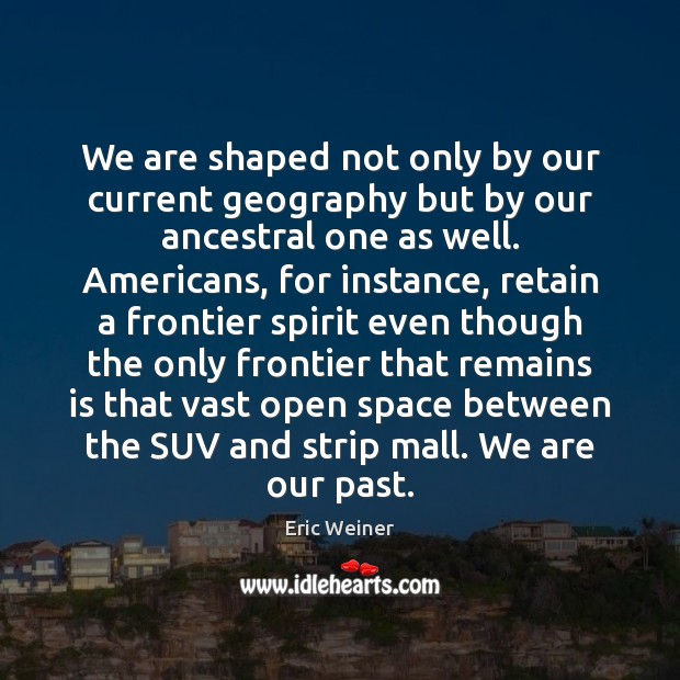We are shaped not only by our current geography but by our Eric Weiner Picture Quote