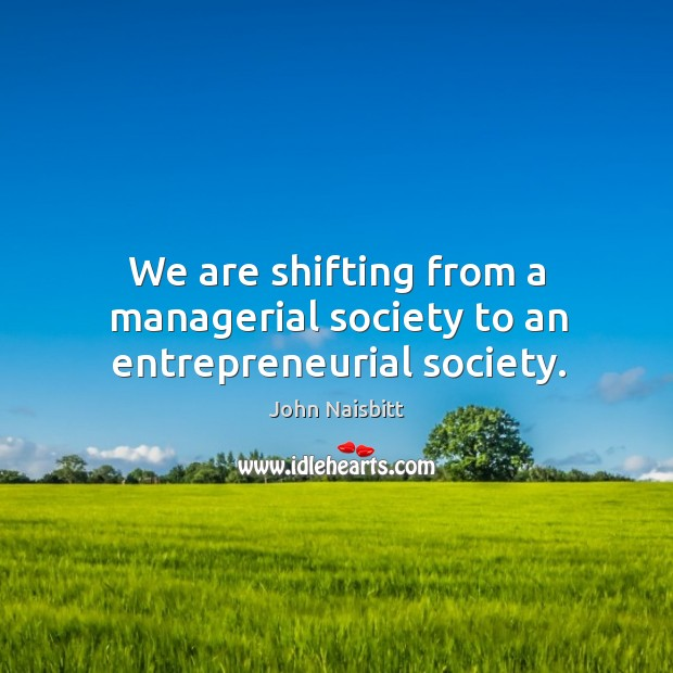 We are shifting from a managerial society to an entrepreneurial society. Image