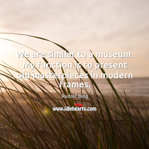 Rudolf Bing Picture Quote image saying: We are similar to a museum. My function is to present old masterpieces in modern frames.