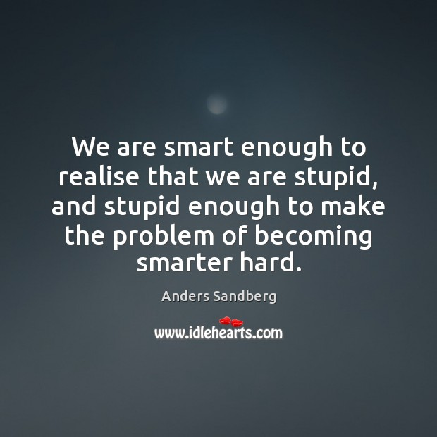 Image, We are smart enough to realise that we are stupid, and stupid