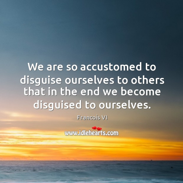 Image, We are so accustomed to disguise ourselves to others that in the end we become disguised to ourselves.