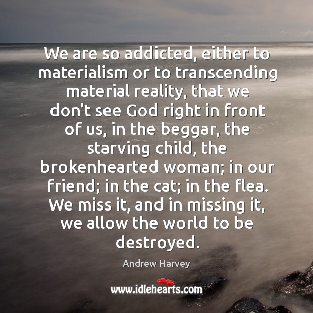 We are so addicted, either to materialism or to transcending material reality, Image