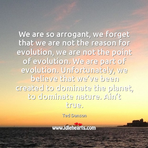 We are so arrogant, we forget that we are not the reason for evolution, we are not the Ted Danson Picture Quote
