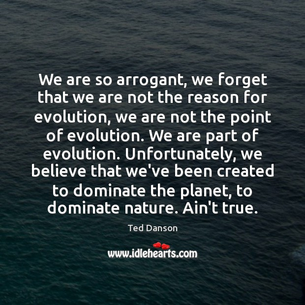 We are so arrogant, we forget that we are not the reason Ted Danson Picture Quote