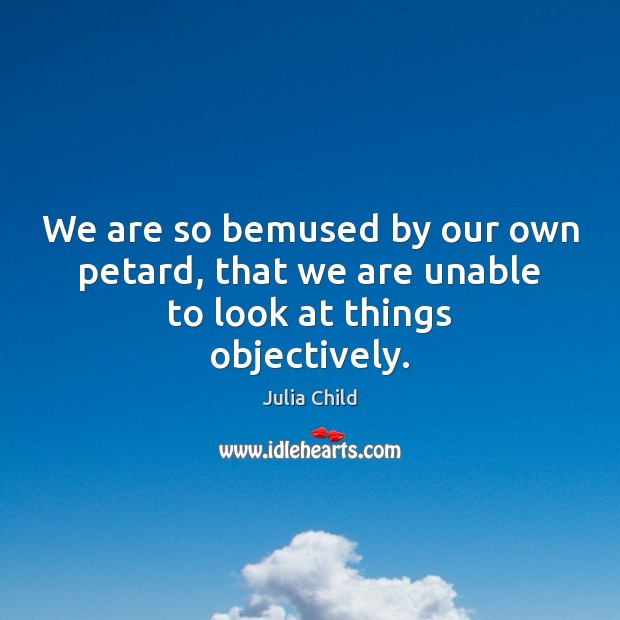 We are so bemused by our own petard, that we are unable to look at things objectively. Image