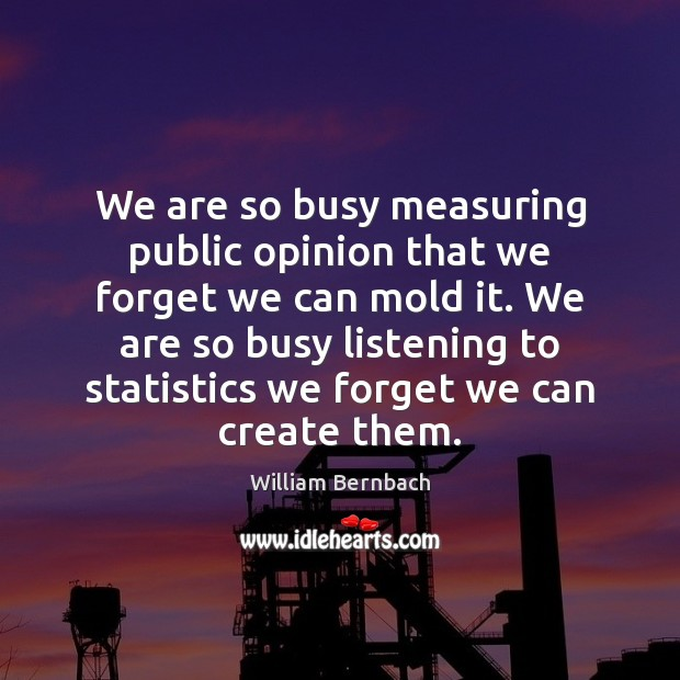 We are so busy measuring public opinion that we forget we can William Bernbach Picture Quote