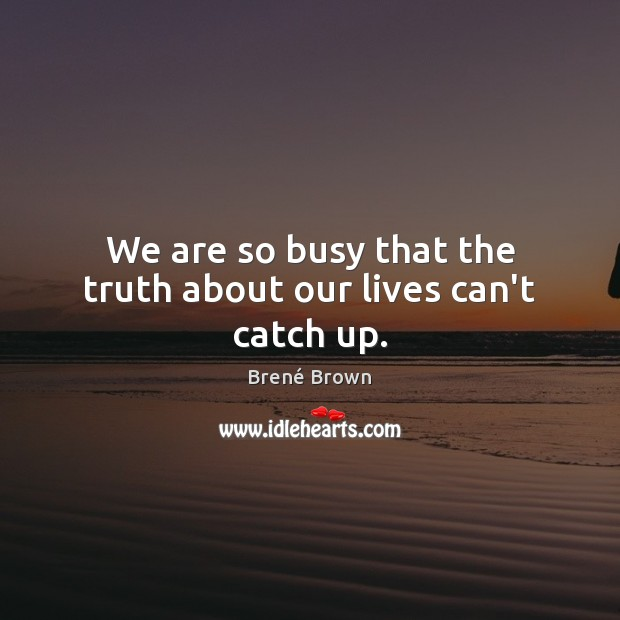 Image, We are so busy that the truth about our lives can't catch up.