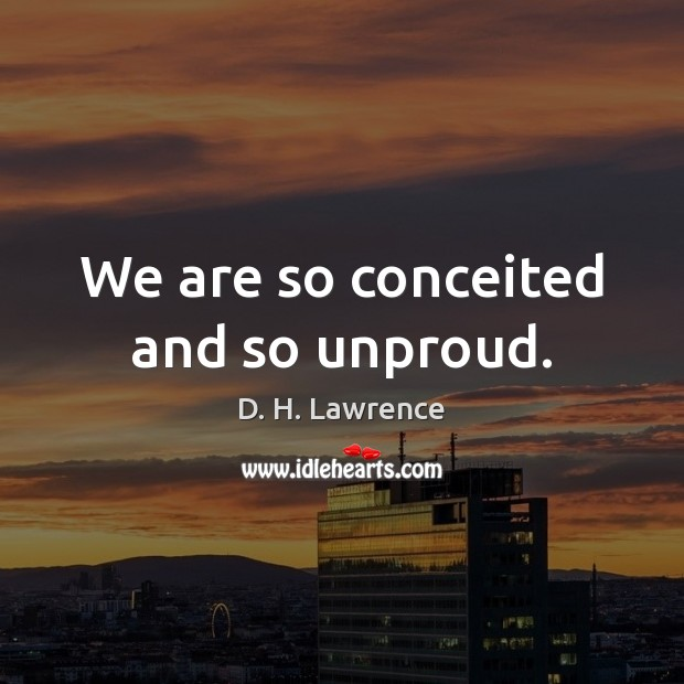 We are so conceited and so unproud. D. H. Lawrence Picture Quote