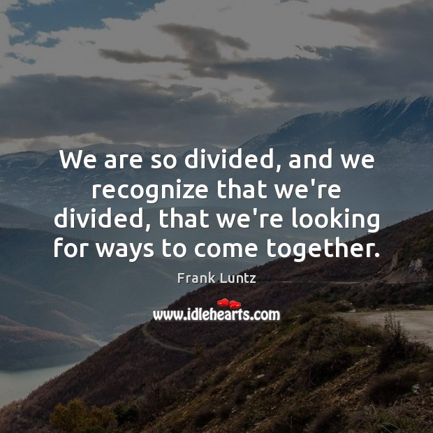 We are so divided, and we recognize that we're divided, that we're Image