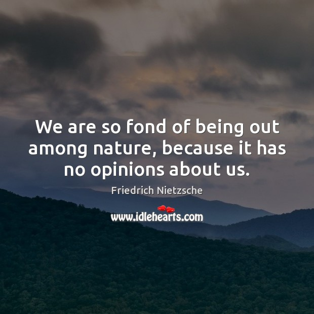 Image, We are so fond of being out among nature, because it has no opinions about us.