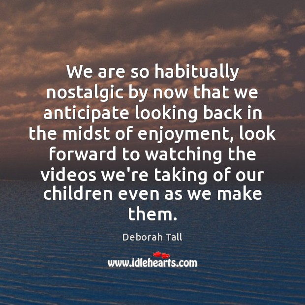 Image, We are so habitually nostalgic by now that we anticipate looking back