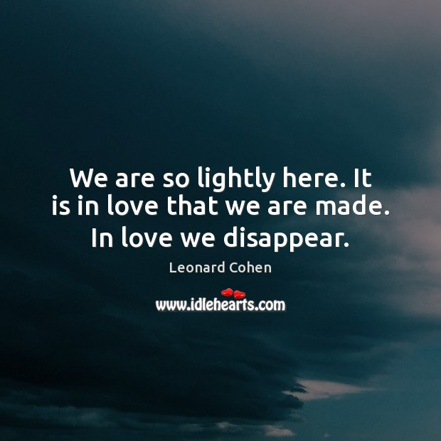 We are so lightly here. It is in love that we are made. In love we disappear. Image