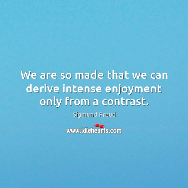 We are so made that we can derive intense enjoyment only from a contrast. Image
