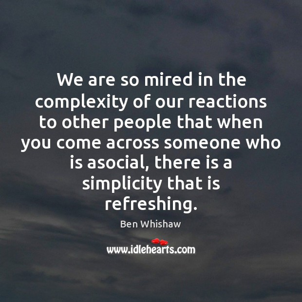 We are so mired in the complexity of our reactions to other Image