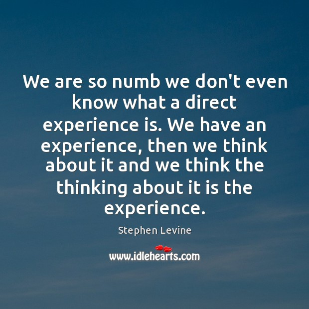 We are so numb we don't even know what a direct experience Experience Quotes Image