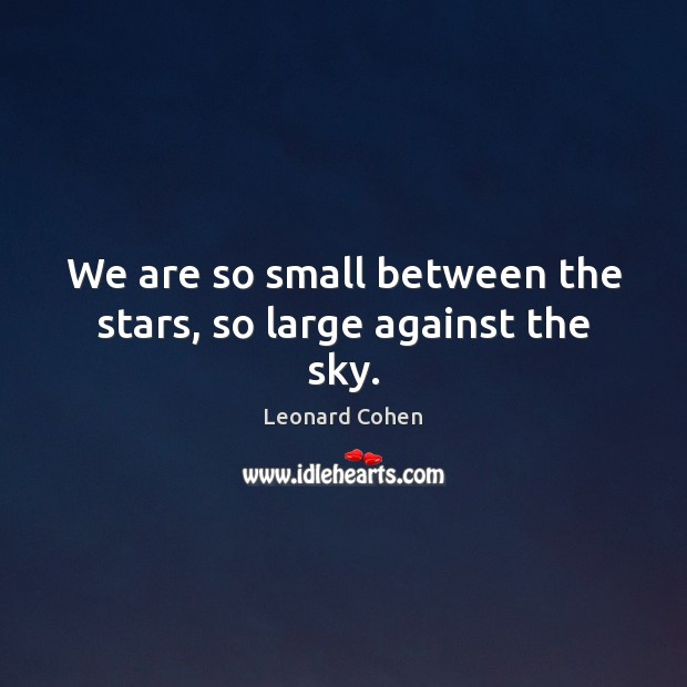 We are so small between the stars, so large against the sky. Leonard Cohen Picture Quote
