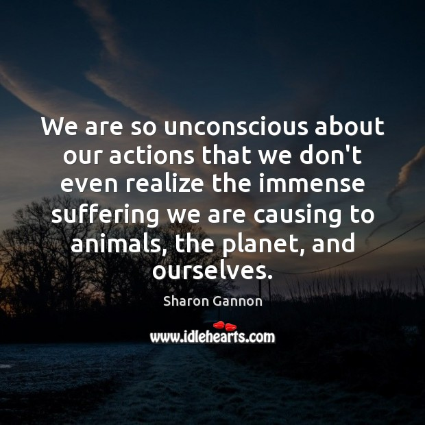 We are so unconscious about our actions that we don't even realize Sharon Gannon Picture Quote