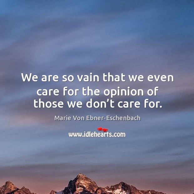 We are so vain that we even care for the opinion of those we don't care for. Image
