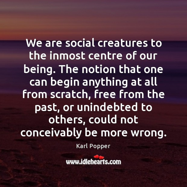 We are social creatures to the inmost centre of our being. The Karl Popper Picture Quote