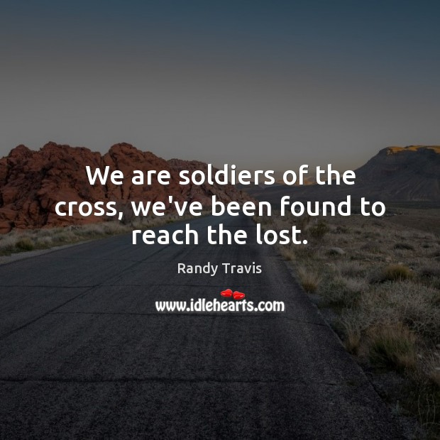 We are soldiers of the cross, we've been found to reach the lost. Randy Travis Picture Quote