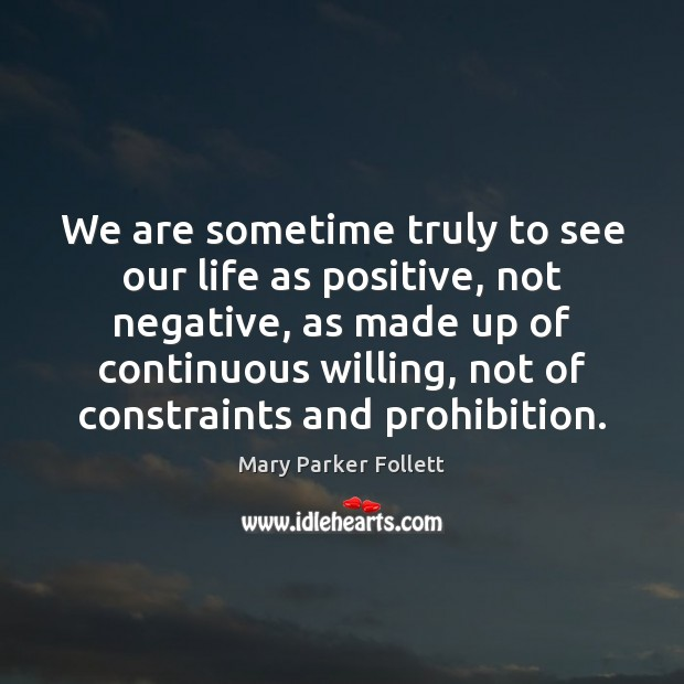 We are sometime truly to see our life as positive, not negative, Mary Parker Follett Picture Quote