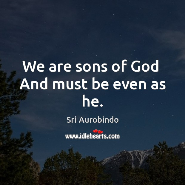 We are sons of God  And must be even as he. Image