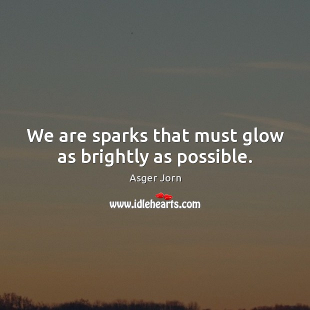 Image, We are sparks that must glow as brightly as possible.