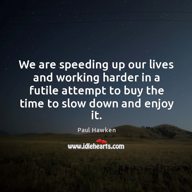 We are speeding up our lives and working harder in a futile Paul Hawken Picture Quote