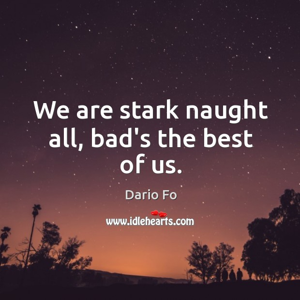 We are stark naught all, bad's the best of us. Image