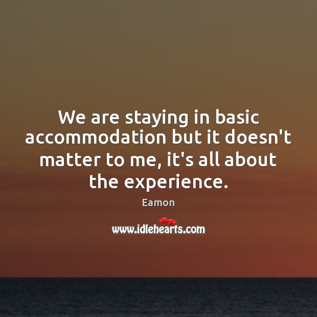 Image, We are staying in basic accommodation but it doesn't matter to me,