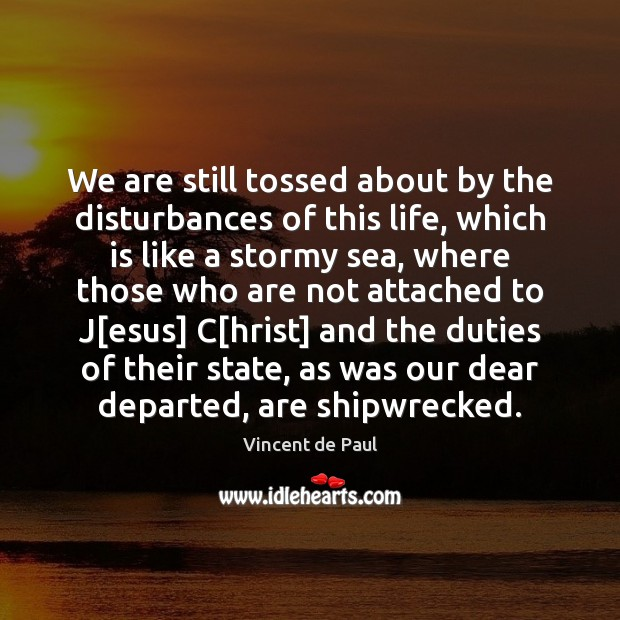 We are still tossed about by the disturbances of this life, which Vincent de Paul Picture Quote