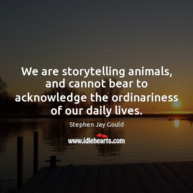 We are storytelling animals, and cannot bear to acknowledge the ordinariness of Stephen Jay Gould Picture Quote