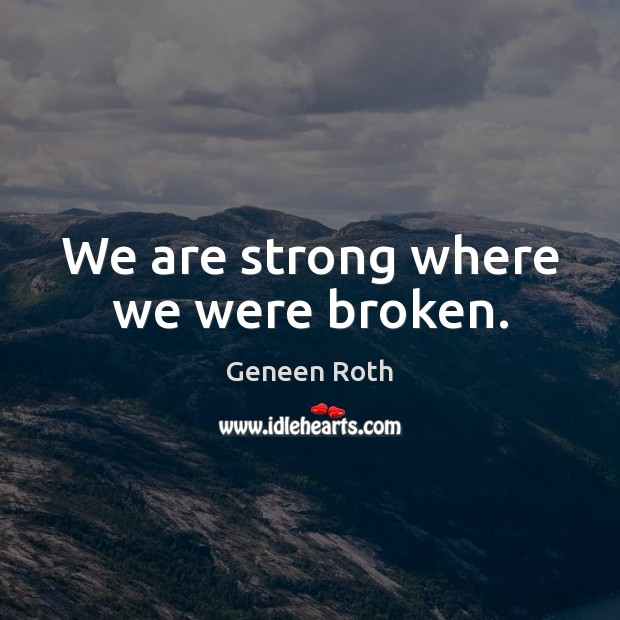 We are strong where we were broken. Geneen Roth Picture Quote