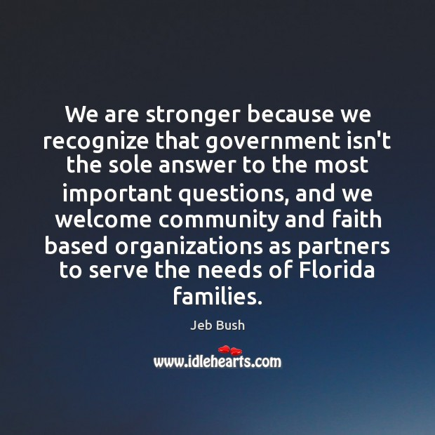 We are stronger because we recognize that government isn't the sole answer Jeb Bush Picture Quote
