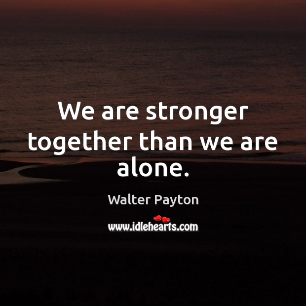 We are stronger together than we are alone. Walter Payton Picture Quote