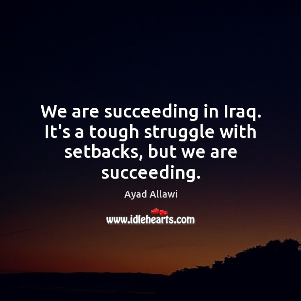 Image, We are succeeding in Iraq. It's a tough struggle with setbacks, but we are succeeding.