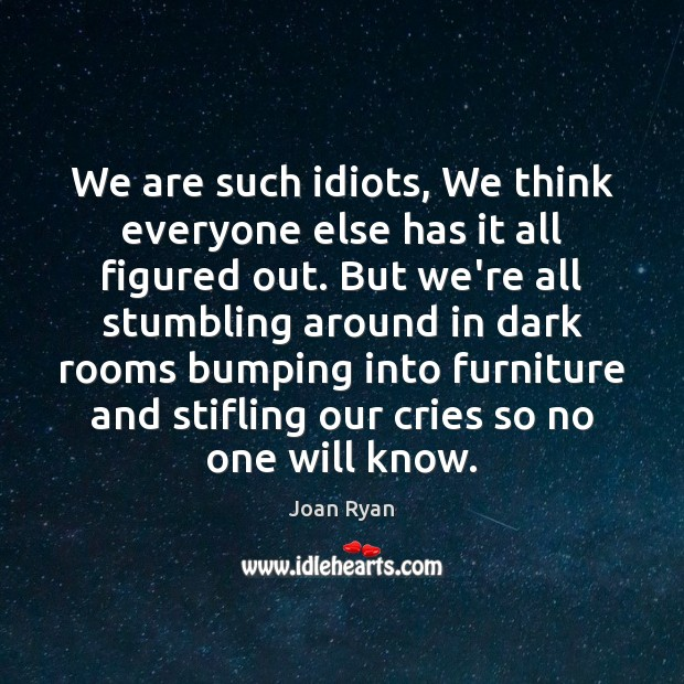 We are such idiots, We think everyone else has it all figured Image