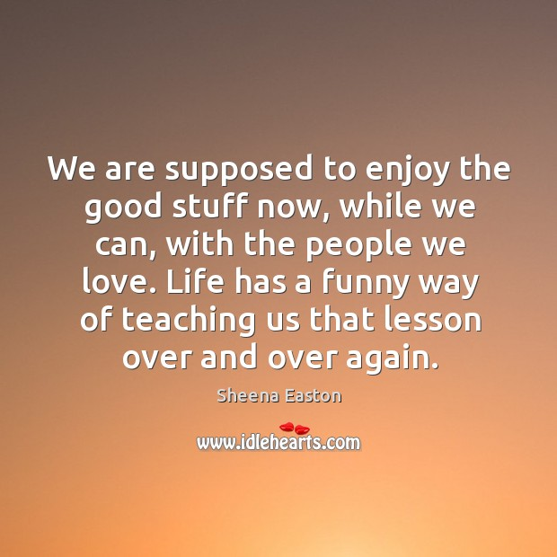 We are supposed to enjoy the good stuff now, while we can, with the people we love. Sheena Easton Picture Quote
