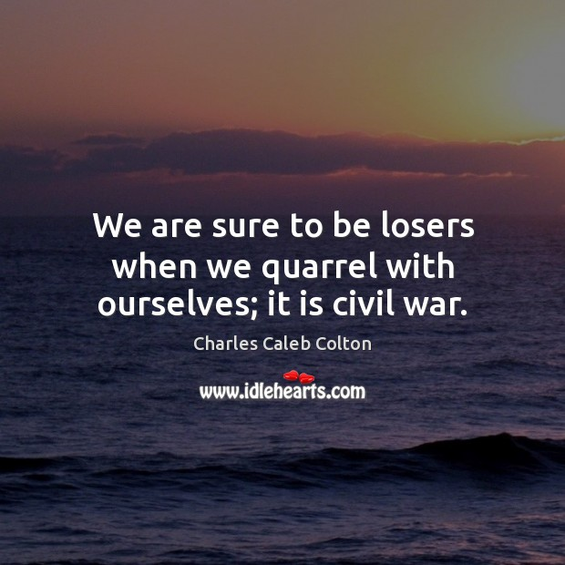 We are sure to be losers when we quarrel with ourselves; it is civil war. Charles Caleb Colton Picture Quote