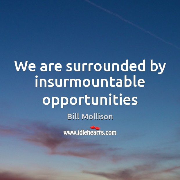 We are surrounded by insurmountable opportunities Bill Mollison Picture Quote